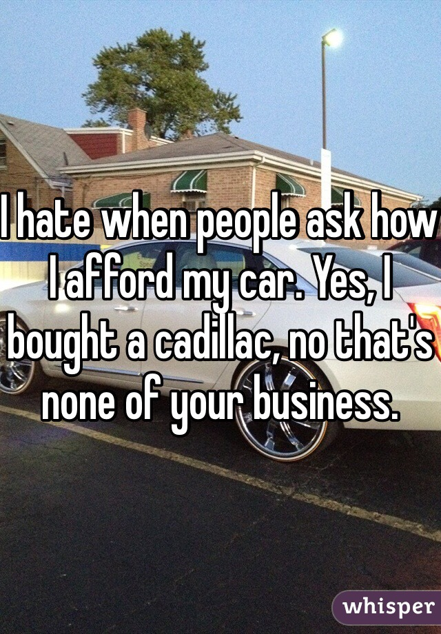 I hate when people ask how I afford my car. Yes, I bought a cadillac, no that's none of your business.