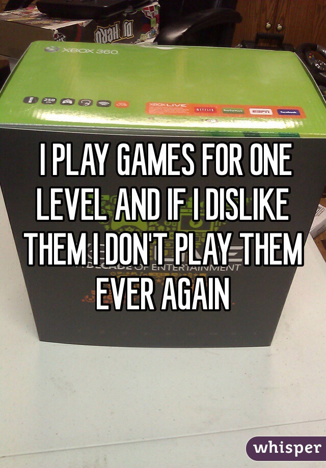 I PLAY GAMES FOR ONE LEVEL AND IF I DISLIKE THEM I DON'T PLAY THEM EVER AGAIN
