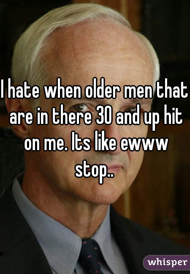 I hate when older men that are in there 30 and up hit on me. Its like ewww stop..