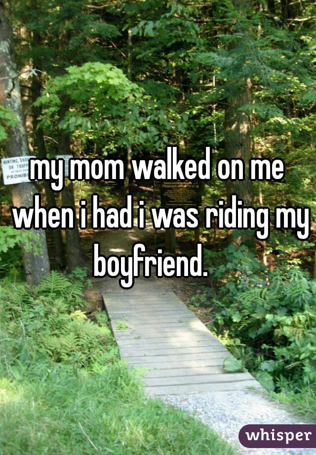 my mom walked on me when i had i was riding my boyfriend.