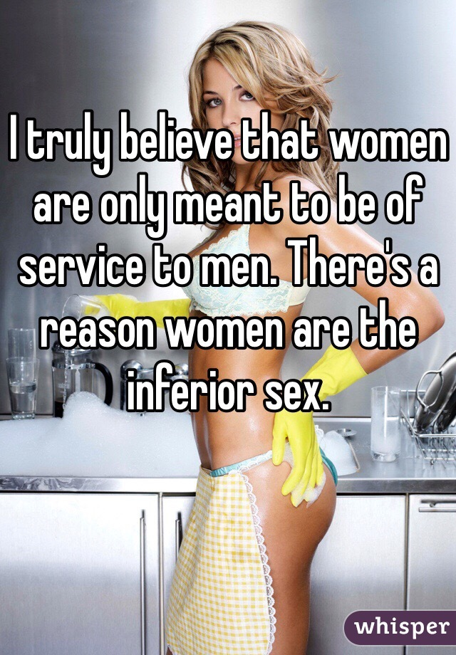 I truly believe that women are only meant to be of service to men. There's a reason women are the inferior sex.