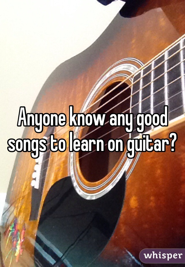 Anyone know any good songs to learn on guitar?
