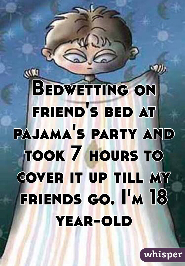 Bedwetting on friend's bed at pajama's party and took 7 hours to cover it up till my friends go. I'm 18 year-old