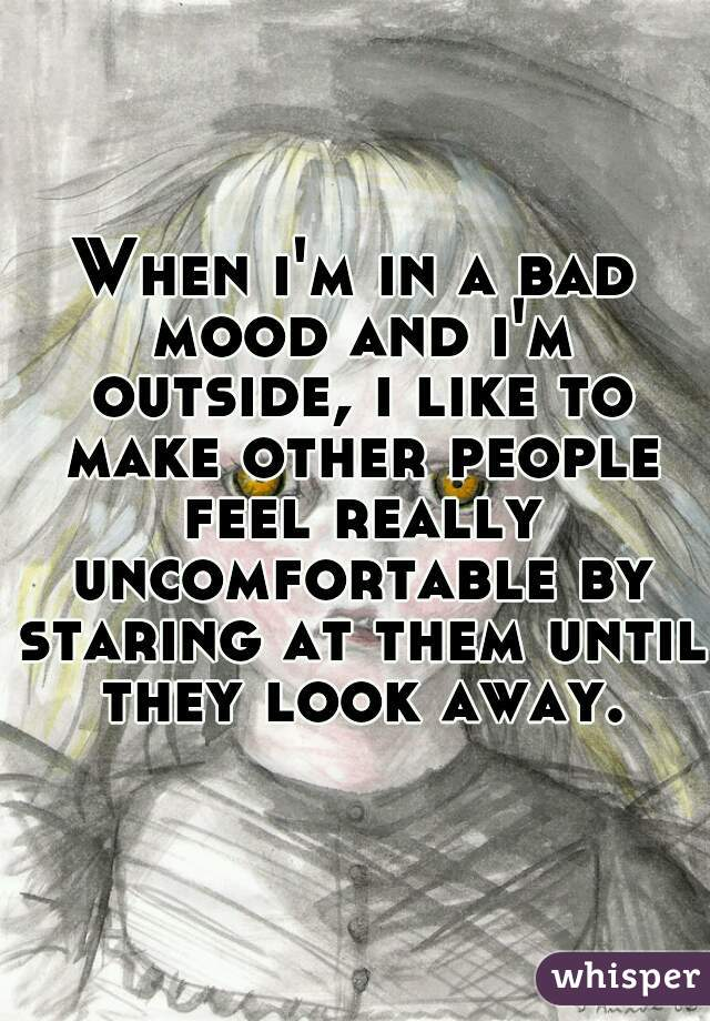 When i'm in a bad mood and i'm outside, i like to make other people feel really uncomfortable by staring at them until they look away.