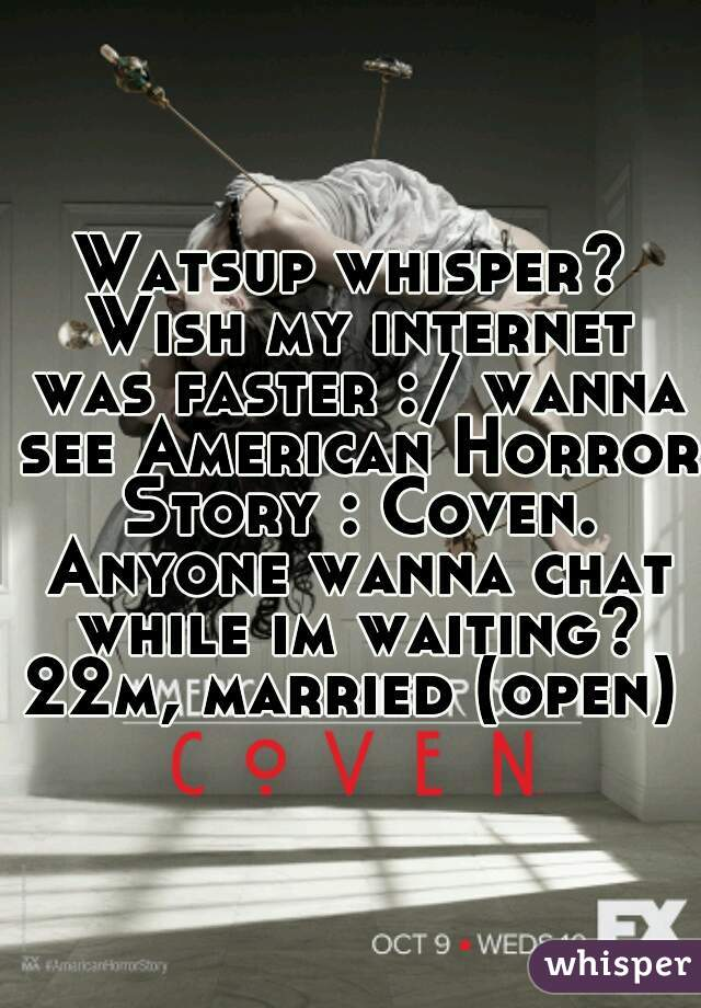 Watsup whisper? Wish my internet was faster :/ wanna see American Horror Story : Coven. Anyone wanna chat while im waiting? 22m, married (open)