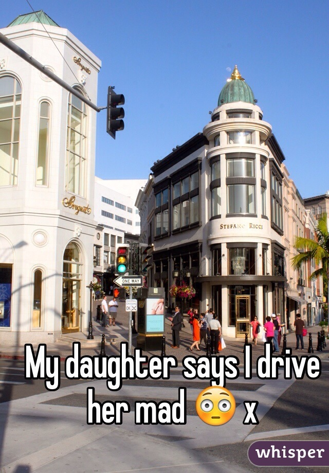 My daughter says I drive her mad 😳 x