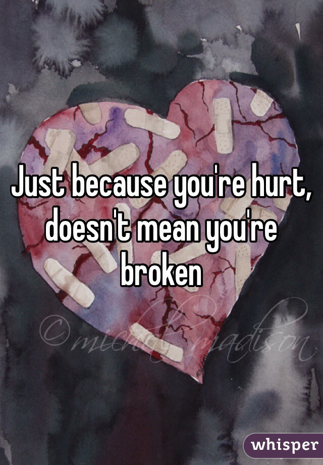 Just because you're hurt, doesn't mean you're broken