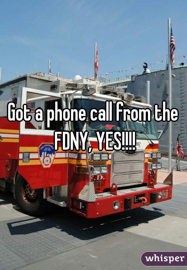 Got a phone call from the FDNY, YES!!!!