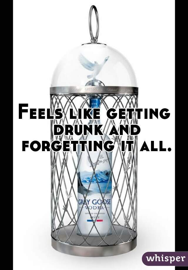 Feels like getting drunk and forgetting it all.