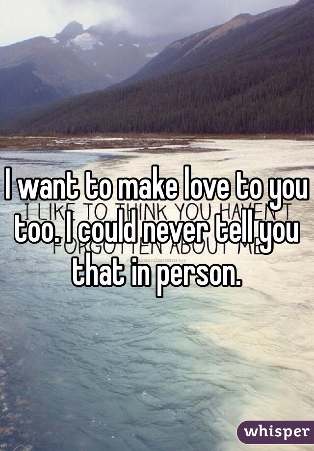 I want to make love to you too. I could never tell you that in person.