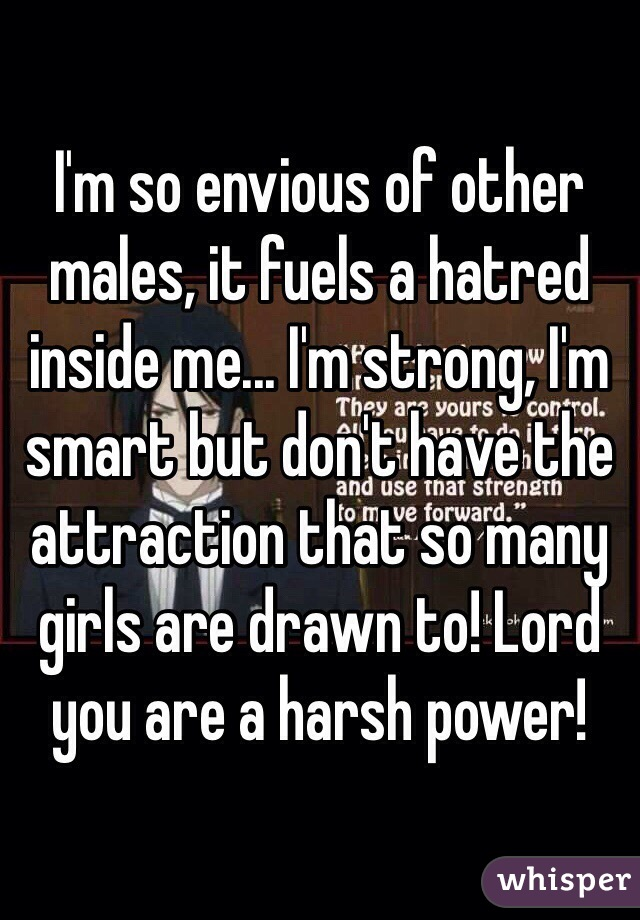 I'm so envious of other males, it fuels a hatred inside me... I'm strong, I'm smart but don't have the attraction that so many girls are drawn to! Lord you are a harsh power!