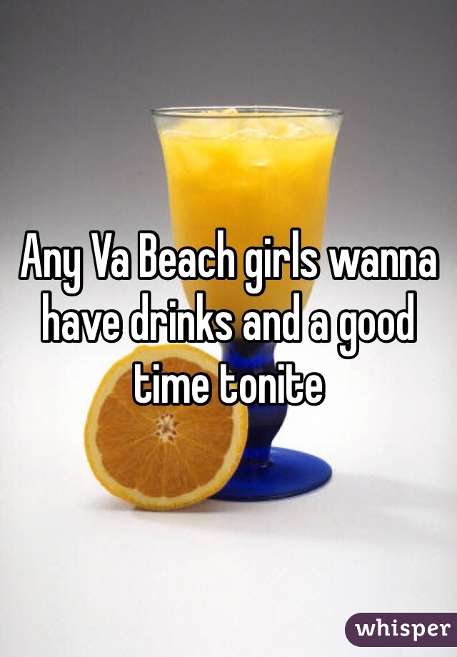 Any Va Beach girls wanna have drinks and a good time tonite