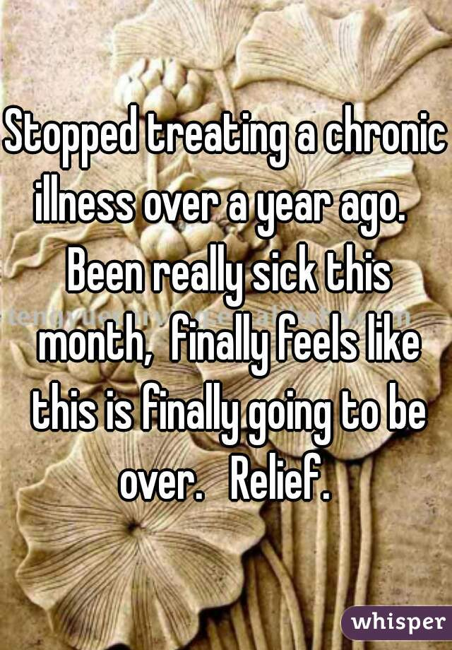 Stopped treating a chronic illness over a year ago.   Been really sick this month,  finally feels like this is finally going to be over.   Relief.