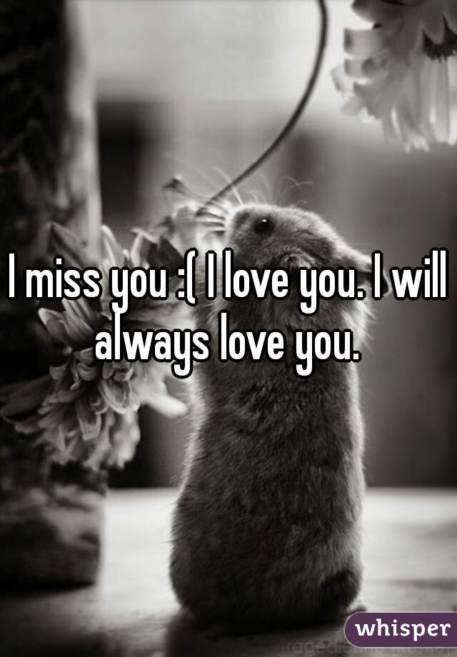 I miss you :( I love you. I will always love you.