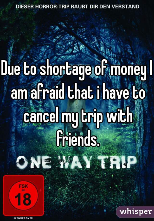 Due to shortage of money I am afraid that i have to cancel my trip with friends.