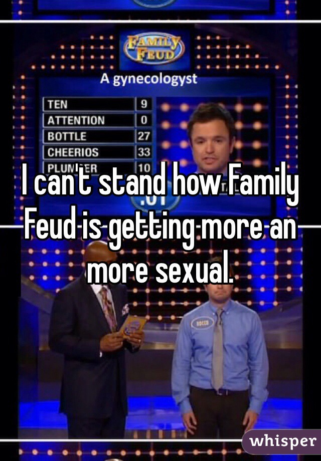 I can't stand how Family Feud is getting more an more sexual.