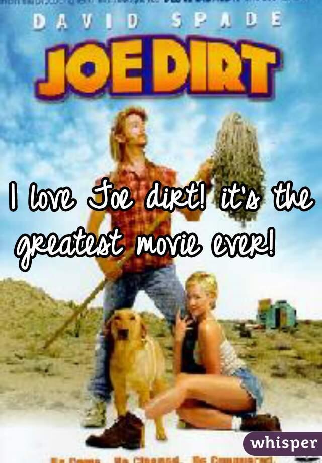 I love Joe dirt! it's the greatest movie ever!