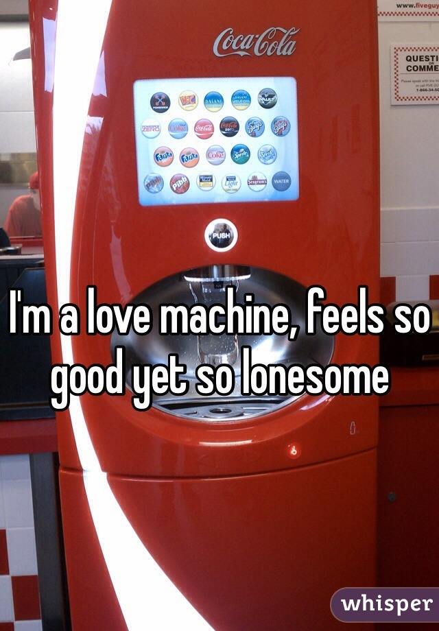 I'm a love machine, feels so good yet so lonesome