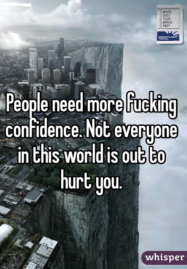 People need more fucking confidence. Not everyone in this world is out to hurt you.
