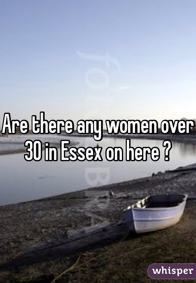 Are there any women over 30 in Essex on here ?