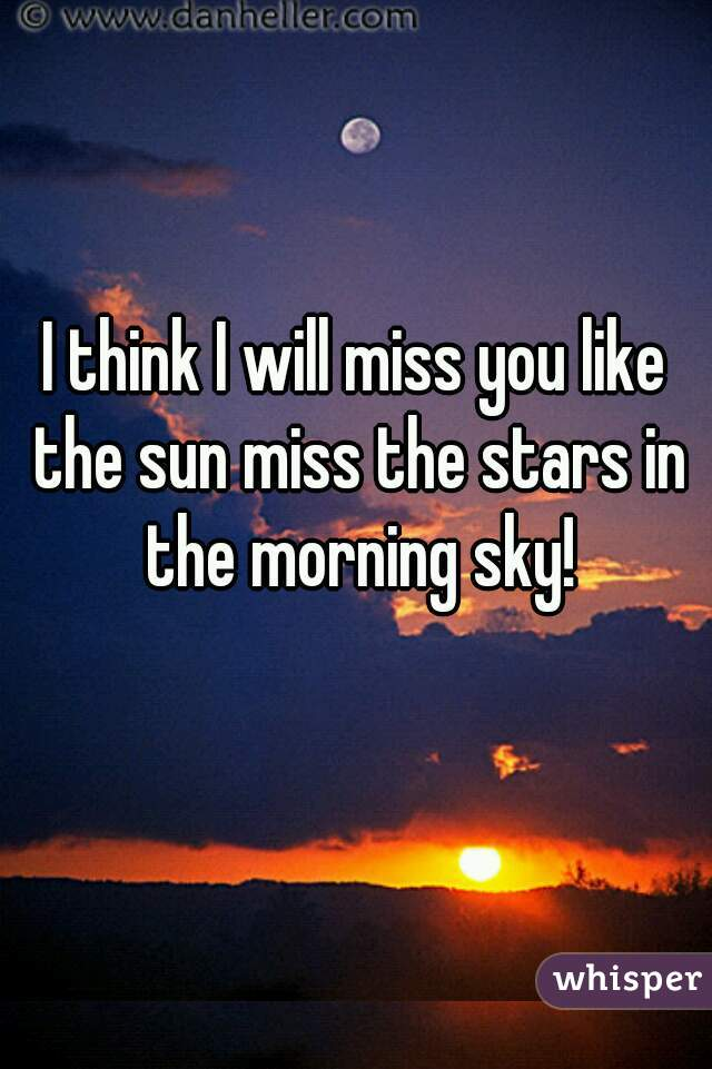 I think I will miss you like the sun miss the stars in the morning sky!