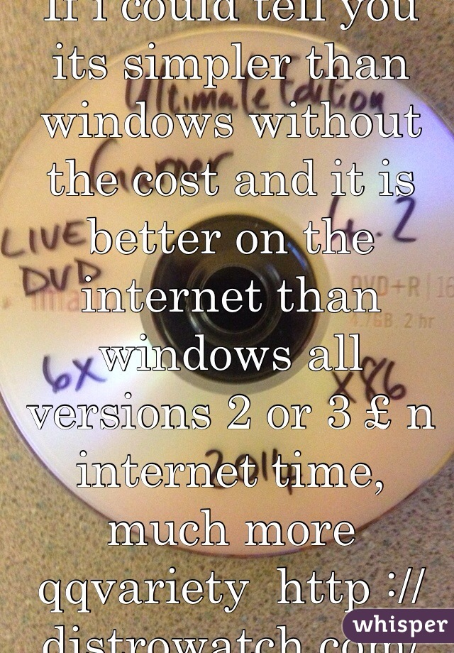 If i could tell you its simpler than windows without the cost and it is better on the internet than windows all versions 2 or 3 £ n internet time, much more qqvariety  http ://distrowatch.com/
