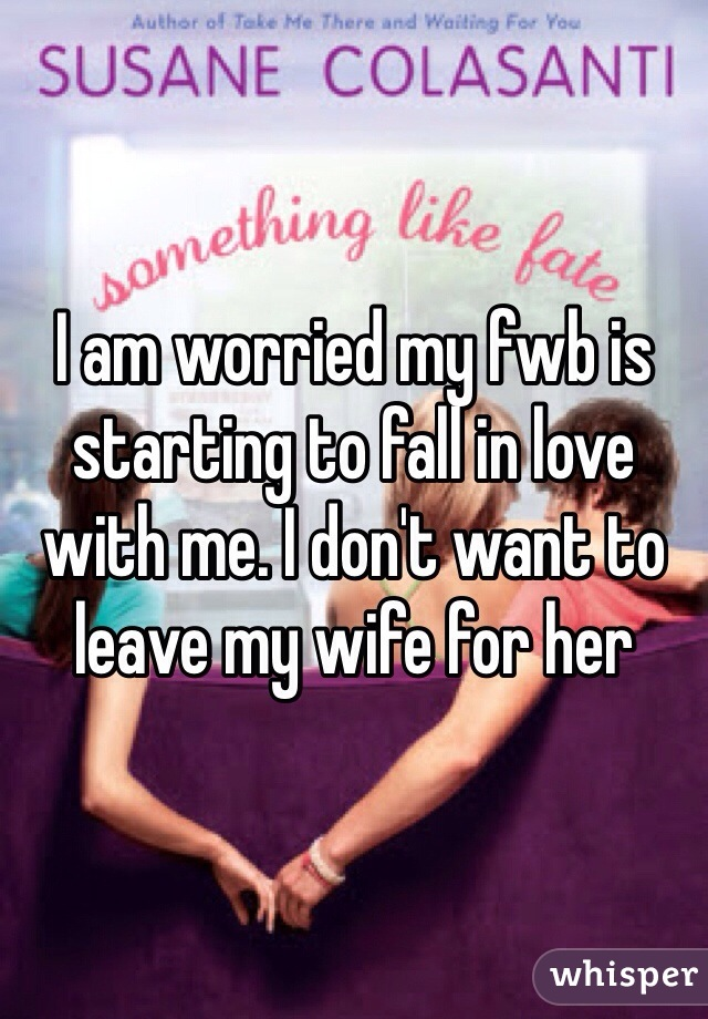 I am worried my fwb is starting to fall in love with me. I don't want to leave my wife for her