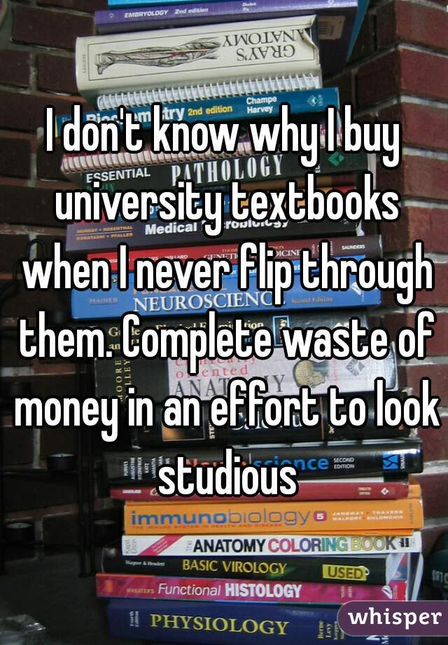 I don't know why I buy university textbooks when I never flip through them. Complete waste of money in an effort to look studious