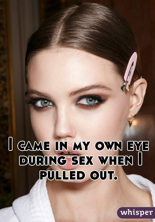 I came in my own eye during sex when I pulled out.