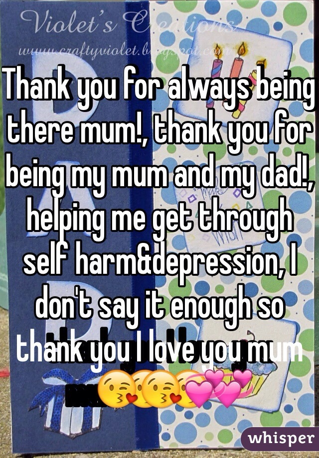 Thank you for always being there mum!, thank you for being my mum and my dad!, helping me get through self harm&depression, I don't say it enough so thank you I love you mum😘😘💞