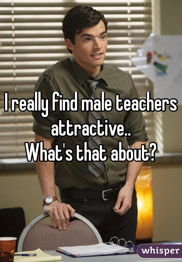 I really find male teachers attractive.. What's that about?