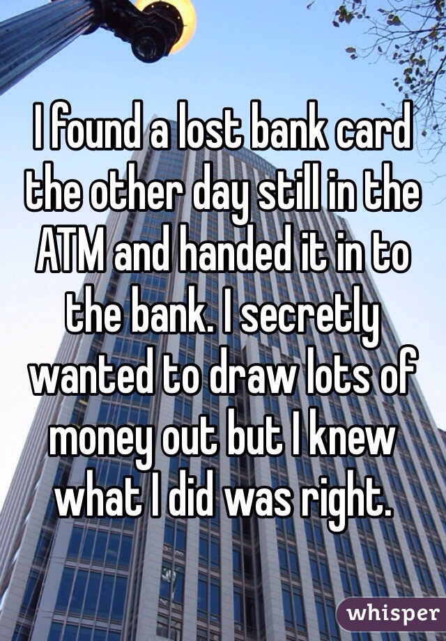 I found a lost bank card the other day still in the ATM and handed it in to the bank. I secretly wanted to draw lots of money out but I knew what I did was right.