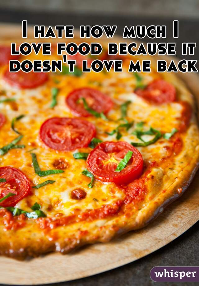 I hate how much I love food because it doesn't love me back