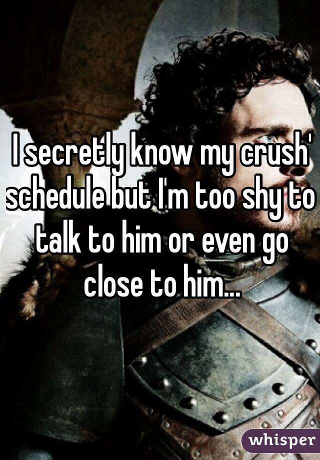 I secretly know my crush' schedule but I'm too shy to talk to him or even go close to him...