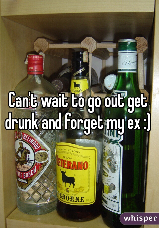Can't wait to go out get drunk and forget my ex :)