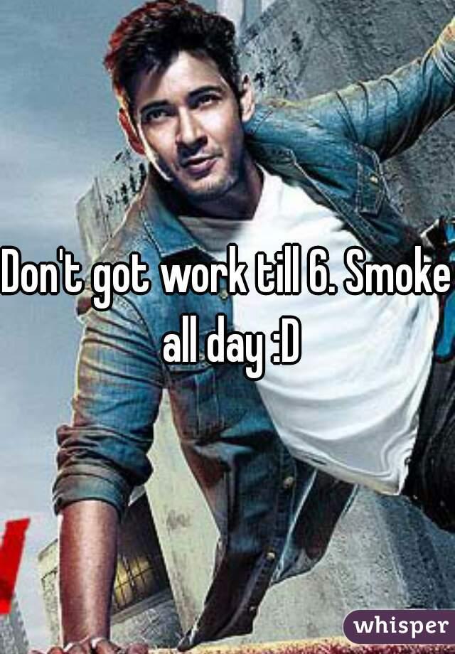 Don't got work till 6. Smoke all day :D