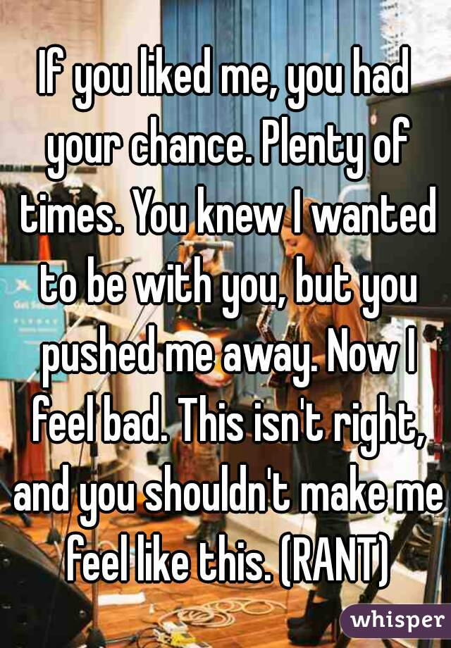 If you liked me, you had your chance. Plenty of times. You knew I wanted to be with you, but you pushed me away. Now I feel bad. This isn't right, and you shouldn't make me feel like this. (RANT)