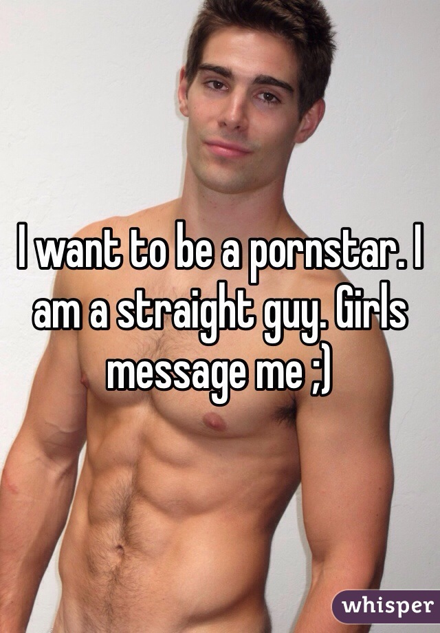I want to be a pornstar. I am a straight guy. Girls message me ;)