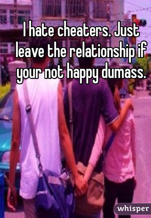 I hate cheaters. Just leave the relationship if your not happy dumass.