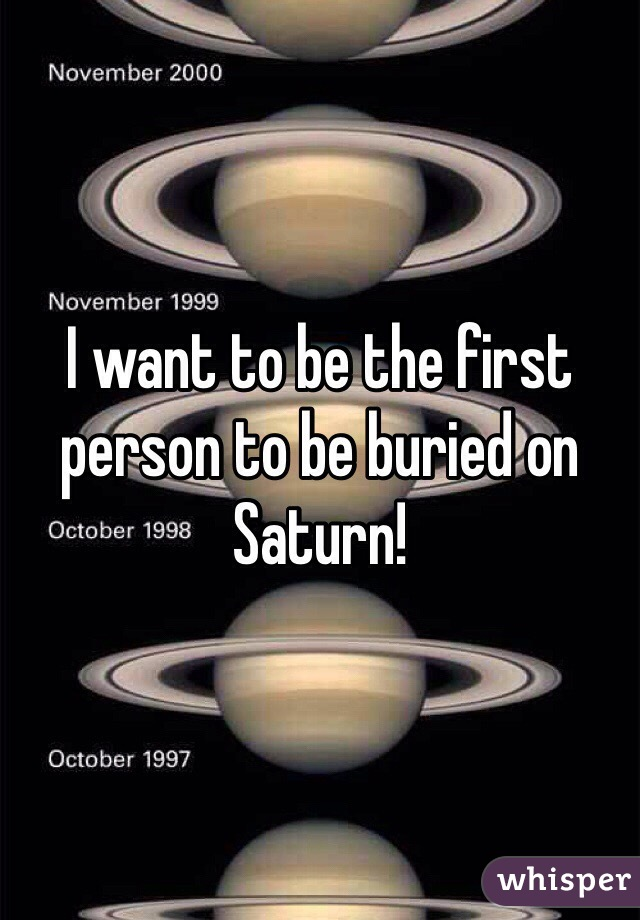 I want to be the first person to be buried on Saturn!