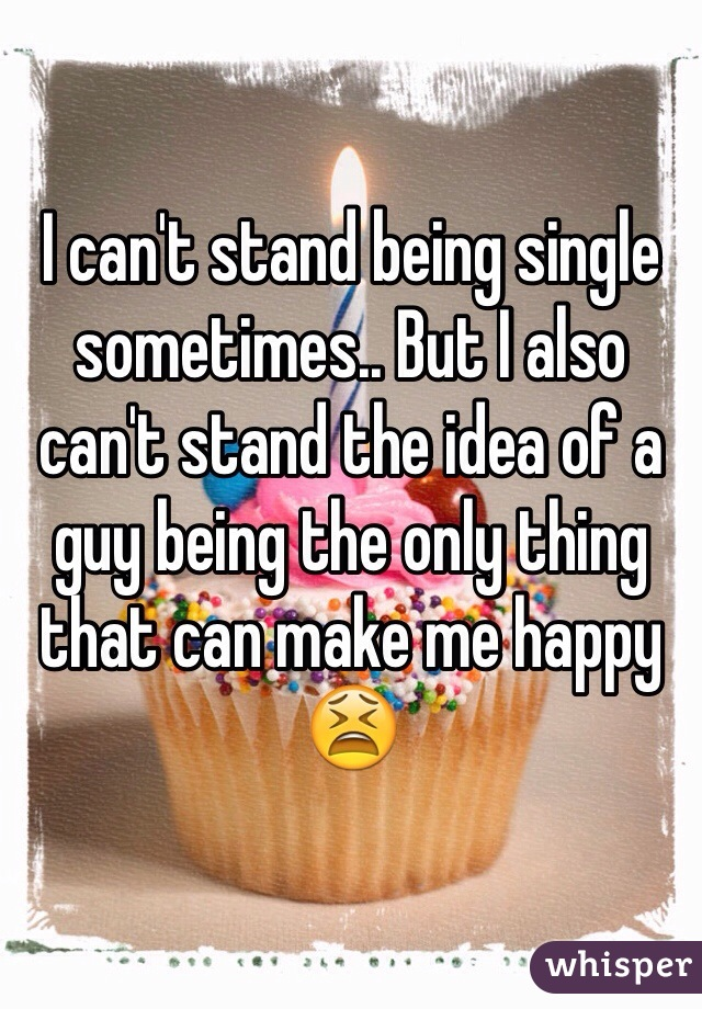 I can't stand being single sometimes.. But I also can't stand the idea of a guy being the only thing that can make me happy 😫