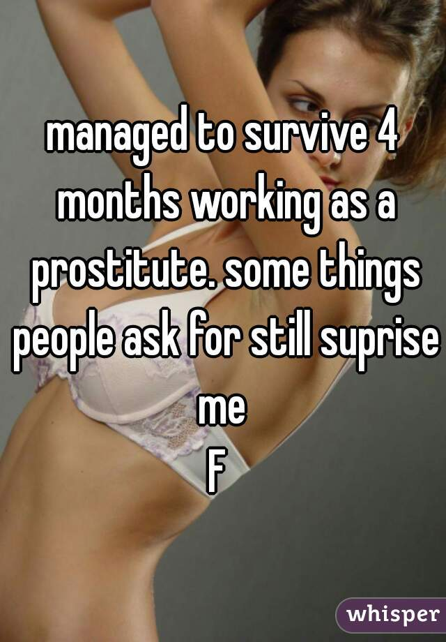 managed to survive 4 months working as a prostitute. some things people ask for still suprise me  F