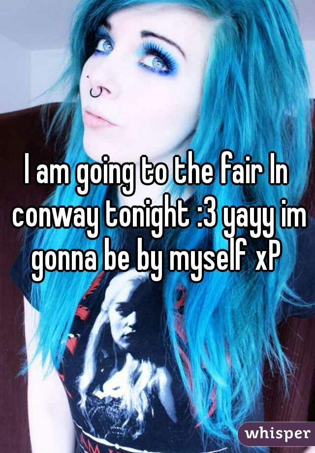 I am going to the fair In conway tonight :3 yayy im gonna be by myself xP