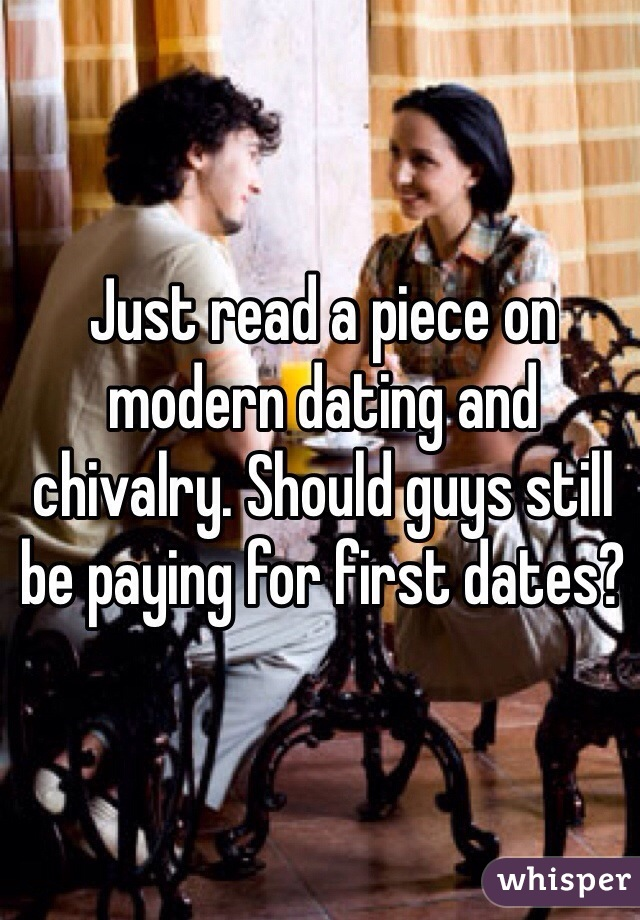 Just read a piece on modern dating and chivalry. Should guys still be paying for first dates?