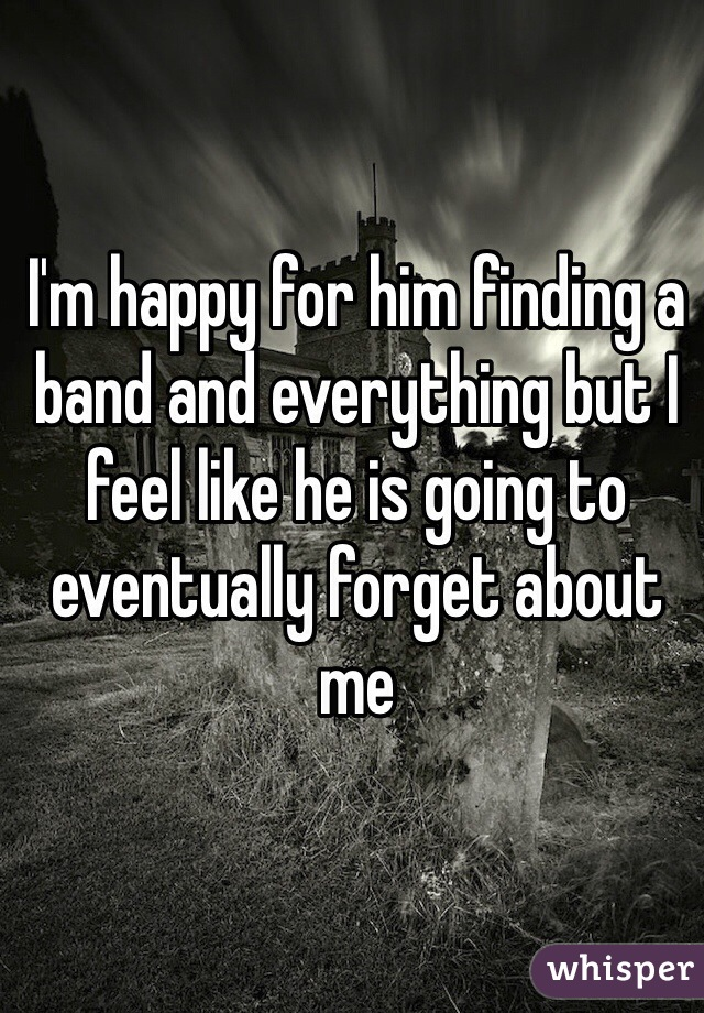 I'm happy for him finding a band and everything but I feel like he is going to eventually forget about me