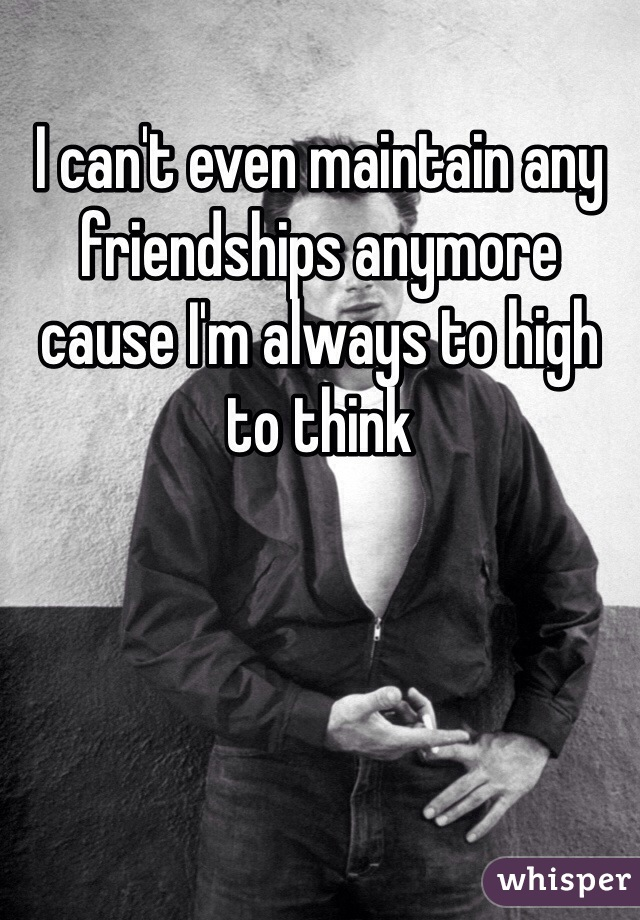 I can't even maintain any friendships anymore cause I'm always to high to think