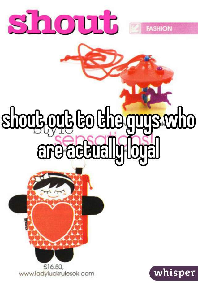 shout out to the guys who are actually loyal