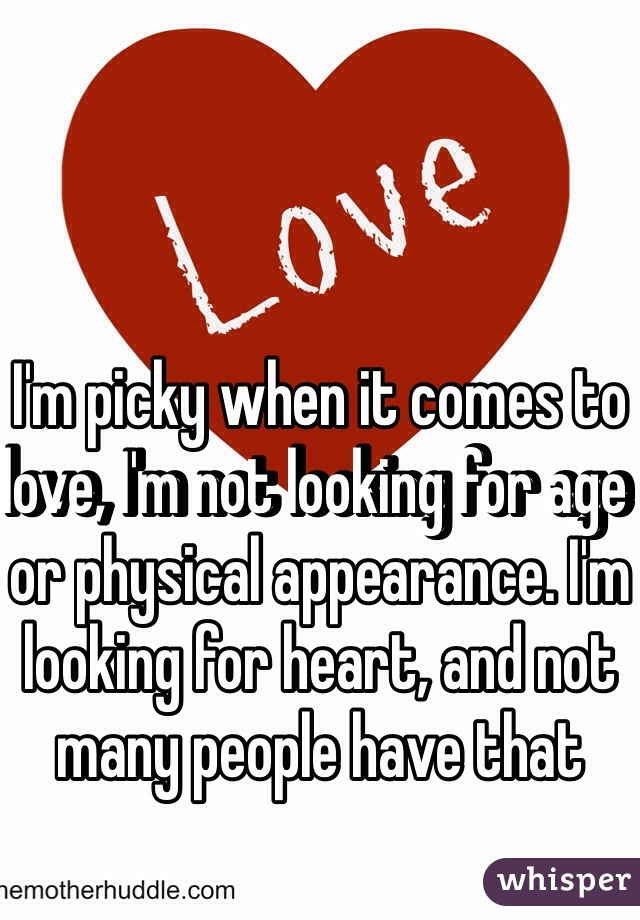 I'm picky when it comes to love, I'm not looking for age or physical appearance. I'm looking for heart, and not many people have that