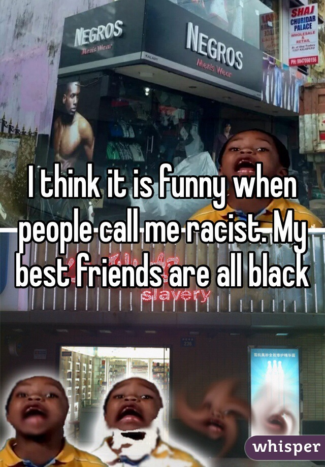 I think it is funny when people call me racist. My best friends are all black