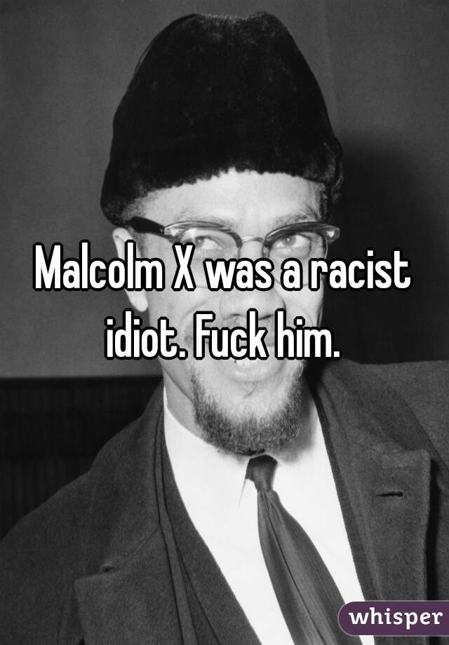 Malcolm X was a racist idiot. Fuck him.